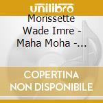 Morissette Wade Imre - Maha Moha - The Great Delusion cd musicale di MORISSETTE WADE IMRE