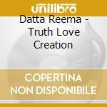 Datta Reema - Truth Love Creation cd musicale di Reema Datta