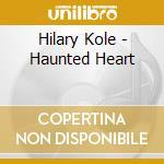 HAUNTED HEART                             cd musicale di KOLE HILARY
