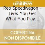 Live-you get what you.... cd musicale di Reo Speedwagon