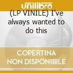 (LP VINILE) I've always wanted to do this lp vinile