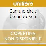 Can the circle be unbroken cd musicale di Family Carter