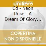 CD - NEON ROSE - A DREAM OF GLORY AND PRIDE cd musicale di Rose Neon