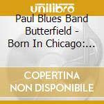 Born in chicago-elektra years cd musicale di Butterfield blues band