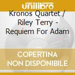 TERRY RILEY:REQUIEM FOR ADAM cd musicale di KRONOS QUARTET