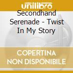 TWIST IN MY STORY cd musicale di SECONDHAND SERENADE