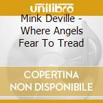Mink Deville - Where Angels Fear To Tread cd musicale di DEVILLE MINK
