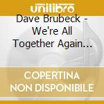 Dave Brubeck - We're All Together Again For The Firs cd musicale di Dave Brubeck