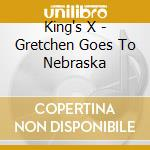 King's X - Gretchen Goes To Nebraska cd musicale di KING'S X