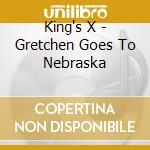 GRETCHEN GOES TO NEBRASKA cd musicale di KING'S X