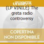 (LP VINILE) The greta radio controversy lp vinile
