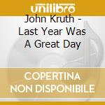 John Kruth - Last Year Was A Great Day cd musicale di Kruth John