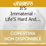 Life's hard & then you ... cd musicale di Immaterial It's
