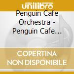PENGUIN CAFE ORCHESTRA cd musicale di PENGUIN CAFE' ORCHESTRA