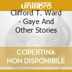 Clifford T. Ward - Gaye And Other Stories cd musicale di T.ward Clifford