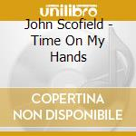 John Scofield - Time On My Hands cd musicale di John Scofield
