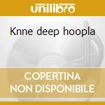 Knne deep hoopla cd musicale