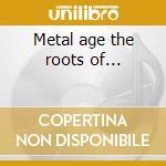 Metal age the roots of... cd musicale di Artisti Vari