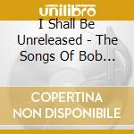 I Shall Be Unreleased - The Songs Of Bob Dylan cd musicale di E.clapton/d.sahm/j.cash & o.