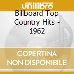 Billboard Top Country Hits - 1962 cd musicale di Billboard top countr
