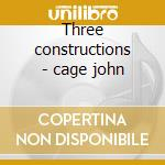 Three constructions - cage john cd musicale di John Cage