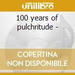100 years of pulchritude - cd musicale di Flowers 100