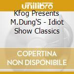 Kfog Presents M.Dung'S - Idiot Show Classics cd musicale di Kfog presents m.dung's