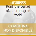 Runt the ballad of... - rundgren todd cd musicale di Todd Rundgreen