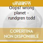 Oops! wrong planet - rundgren todd cd musicale di Utopia (t.rundgren)
