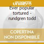 Ever popular tortured - rundgren todd cd musicale di Todd Rundgreen