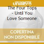 UNTIL YOU LOVE SOMEONE- THE BEST cd musicale di FOUR TOPS