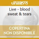 Live - blood sweat & tears cd musicale di Sweat & tears Blood