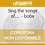 Sing the songs of... - bobs cd musicale di Bobs The
