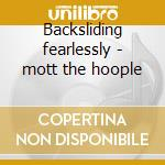 Backsliding fearlessly - mott the hoople cd musicale di Mott he hoople