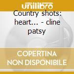 Country shots: heart... - cline patsy cd musicale di Artisti Vari