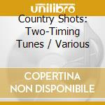 Country Shots: Two-Timing Tunes cd musicale di Artisti Vari