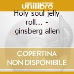 Holy soul jelly roll... - ginsberg allen cd musicale di Allen ginsberg (4 cd)