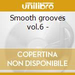 Smooth grooves vol.6 - cd musicale di Artisti Vari