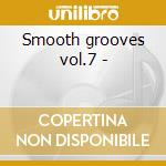 Smooth grooves vol.7 - cd musicale di Artisti Vari