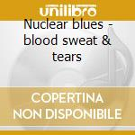 Nuclear blues - blood sweat & tears cd musicale di Sweat & tears Blood