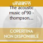 The acoustic music of'90 - thompson richard rowan peter hinojosa tish grisman david cd musicale di Artisti Vari