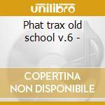 Phat trax old school v.6 - cd musicale di Artisti Vari