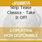 Take it off! - cd musicale di Strip tease classics