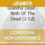 BIRTH OF THE DEAD/Remastered Digipac cd musicale di GRATEFUL DEAD