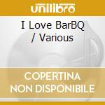 I Love Bar-B-Q cd musicale di Artisti Vari
