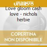 Love gloom cash love - nichols herbie cd musicale di Herbie nichols trio