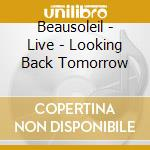 BEAUSOLEIL LIVE cd musicale di LOOKING BACK TOMORROW
