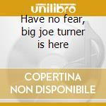 Have no fear, big joe turner is here cd musicale di Turner big joe