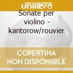 Sonate per violino - kantorow/rouvier cd musicale di Debussy/leuke/ravel