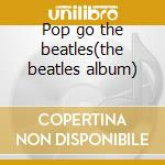 Pop go the beatles(the beatles album) cd musicale di Hart paul & r.ph.orc